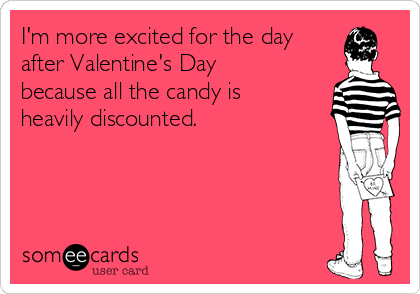 I'm more excited for the day after Valentine's Day because all the candy is heavily discounted.