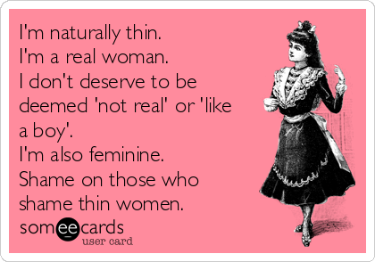 I'm naturally thin. I'm a real woman.  I don't deserve to be deemed 'not real' or 'like a boy'.  I'm also feminine. Shame on those who shame thin women.