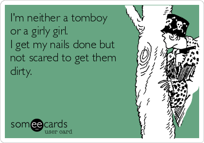 I'm neither a tomboy or a girly girl.  I get my nails done but not scared to get them dirty.