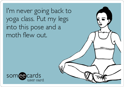 I'm never going back to yoga class. Put my legs into this pose and a moth flew out.