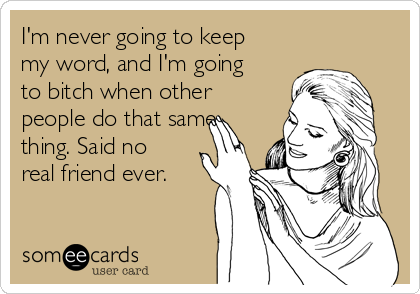 I'm never going to keep my word, and I'm going to bitch when other people do that same thing. Said no real friend ever.