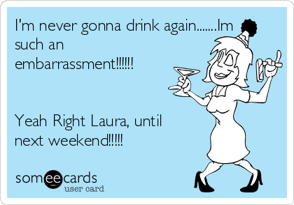 I'm never gonna drink again.......Im such an embarrassment!!!!!!   Yeah Right Laura, until next weekend!!!!!