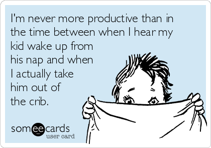 I'm never more productive than in the time between when I hear my kid wake up from his nap and when I actually take him out of the crib.