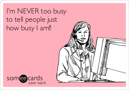 I'm NEVER too busy to tell people just how busy I am!!