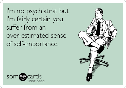 I'm no psychiatrist but I'm fairly certain you suffer from an over-estimated sense of self-importance.