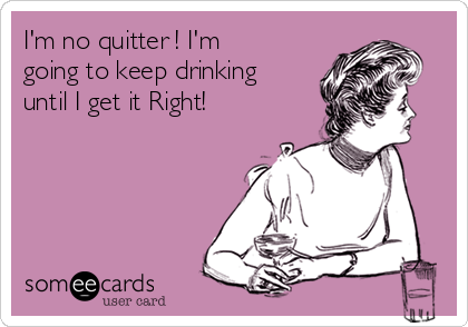 I'm no quitter ! I'm going to keep drinking until I get it Right!
