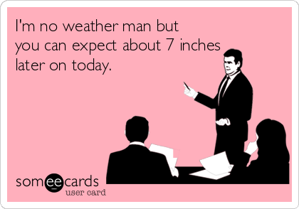 I'm no weather man but you can expect about 7 inches later on today.