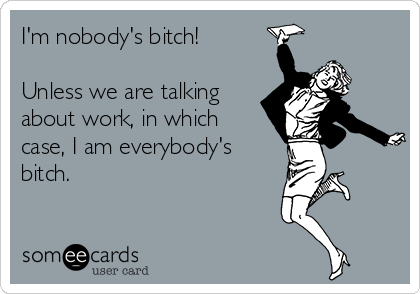 I'm nobody's bitch!  Unless we are talking about work, in which case, I am everybody's bitch.