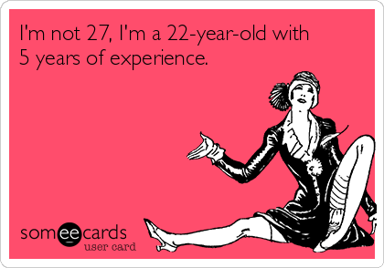 I'm not 27, I'm a 22-year-old with 5 years of experience.