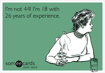 I'm not 44! I'm 18 with 26 years of experience.