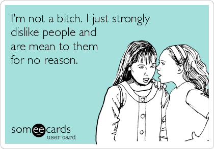 I'm not a bitch. I just strongly dislike people and are mean to them for no reason.