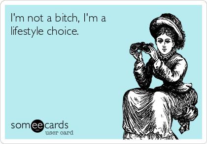 I'm not a bitch, I'm a lifestyle choice.