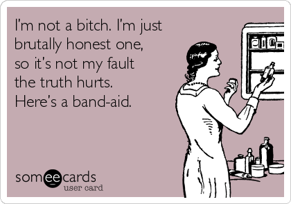 I'm not a bitch. I'm just brutally honest one, so it's not my fault the truth hurts. Here's a band-aid.