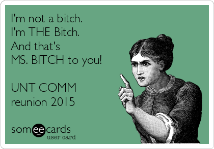 I'm not a bitch. I'm THE Bitch. And that's  MS. BITCH to you!  UNT COMM reunion 2015