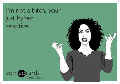 I'm not a bitch, your just hyper sensitive.