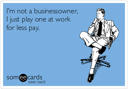 I'm not a businessowner,  I just play one at work for less pay.
