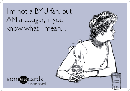 I'm not a BYU fan, but I AM a cougar, if you know what I mean....