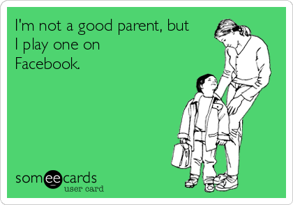 I'm not a good parent, but I play one on Facebook.