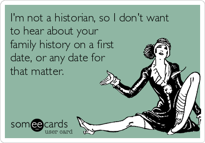 I'm not a historian, so I don't want  to hear about your family history on a first date, or any date for that matter.