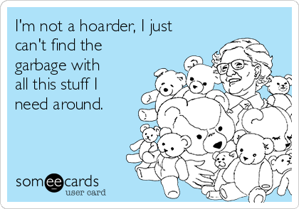 I'm not a hoarder, I just can't find the garbage with all this stuff I need around.