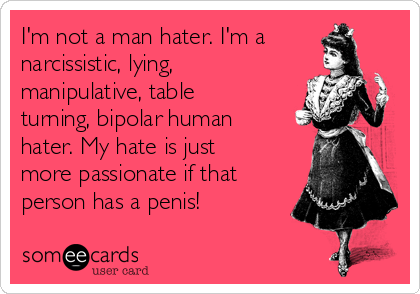 I'm not a man hater. I'm a narcissistic, lying, manipulative, table turning, bipolar human hater. My hate is just more passionate if that person has a penis!