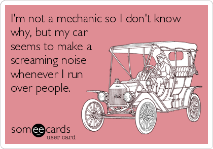 I'm not a mechanic so I don't know why, but my car seems to make a screaming noise whenever I run over people.