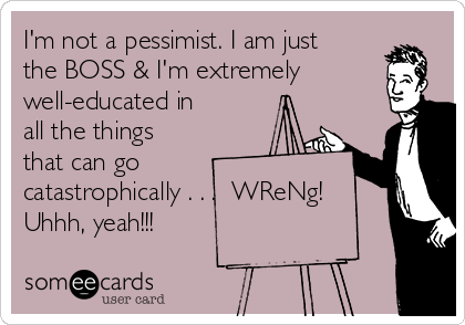 I'm not a pessimist. I am just the BOSS & I'm extremely well-educated in all the things that can go  catastrophically . . .  WReNg!  Uhhh, yeah!!!