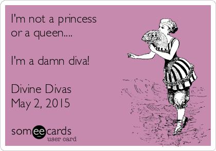 I'm not a princess  or a queen....  I'm a damn diva!  Divine Divas May 2, 2015