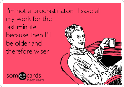 I'm not a procrastinator.  I save all my work for the last minute      because then I'll be older and therefore wiser