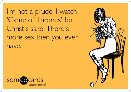 I'm not a prude. I watch 'Game of Thrones' for Christ's sake. There's more sex then you ever have.