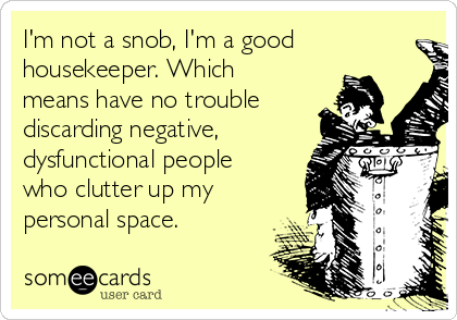 I'm not a snob, I'm a good housekeeper. Which means have no trouble discarding negative, dysfunctional people who clutter up my personal space.