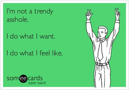 I'm not a trendy asshole.  I do what I want.  I do what I feel like.
