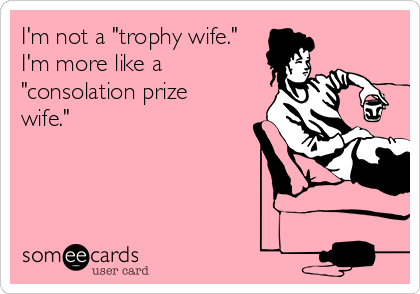 "I'm not a ""trophy wife."" I'm more like a ""consolation prize wife."""