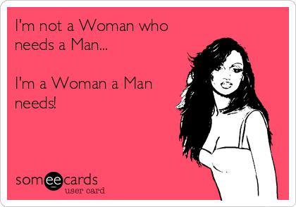 I'm not a Woman who needs a Man...  I'm a Woman a Man needs!