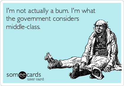 I'm not actually a bum. I'm what the government considers middle-class.
