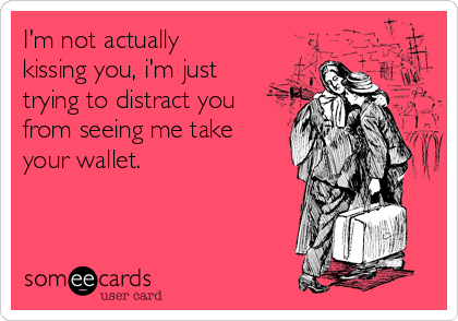I'm not actually kissing you, i'm just trying to distract you from seeing me take your wallet.