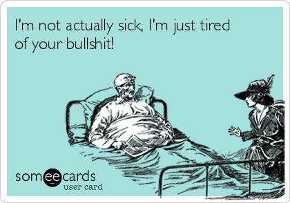 I'm not actually sick, I'm just tired of your bullshit!