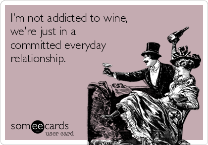 I'm not addicted to wine, we're just in a committed everyday relationship.