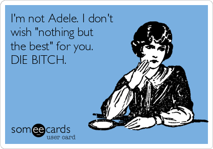 "I'm not Adele. I don't wish ""nothing but  the best"" for you. DIE BITCH."