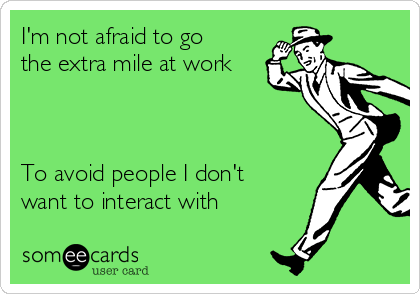 I'm not afraid to go the extra mile at work    To avoid people I don't want to interact with