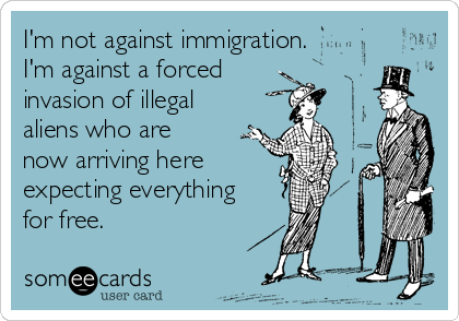 I'm not against immigration. I'm against a forced  invasion of illegal aliens who are now arriving here expecting everything for free.