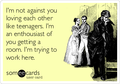 I'm not against you loving each other like teenagers. I'm an enthousiast of you getting a room. I'm trying to work here.