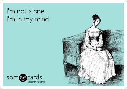 I'm not alone. I'm in my mind.