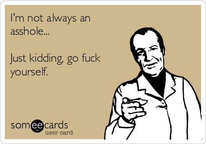 I'm not always an asshole...  Just kidding, go fuck yourself.