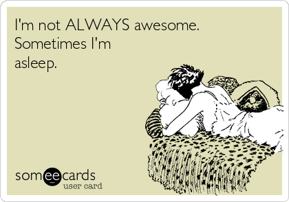 I'm not ALWAYS awesome.  Sometimes I'm asleep.
