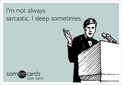 I'm not always sarcastic. I sleep sometimes.