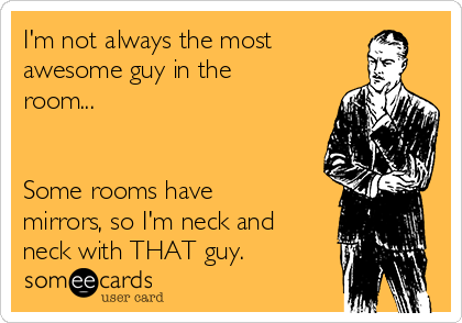 I'm not always the most awesome guy in the room...   Some rooms have mirrors, so I'm neck and neck with THAT guy.