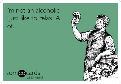 I'm not an alcoholic, I just like to relax. A lot.
