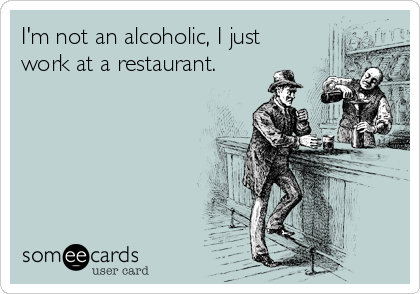 I'm not an alcoholic, I just work at a restaurant.