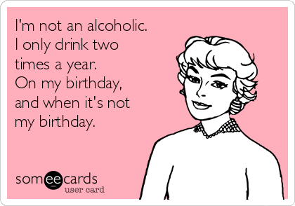 I'm not an alcoholic. I only drink two times a year. On my birthday,  and when it's not my birthday.